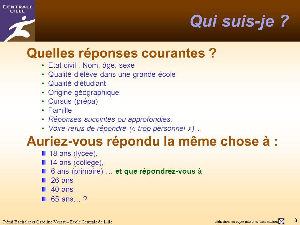 3 Utilisation ou copie interdites sans citation Rémi Bachelet et Caroline Verzat – Ecole Centrale de Lille Qui suis-je ? Quelles réponses courantes ?
