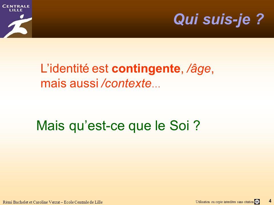 4 Utilisation ou copie interdites sans citation Rémi Bachelet et Caroline Verzat – Ecole Centrale de Lille Qui suis-je ? Mais quest-ce que le Soi ? Li
