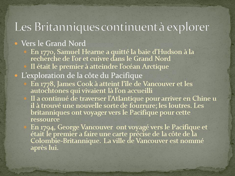 Vers le Grand Nord En 1770, Samuel Hearne a quitté la baie dHudson à la recherche de lor et cuivre dans le Grand Nord Il était le premier à atteindre locéan Arctique Lexploration de la côte du Pacifique En 1778, James Cook à atteint lîle de Vancouver et les autochtones qui vivaient là lon accueilli Il a continué de traverser lAtlantique pour arriver en Chine u il à trouvé une nouvelle sorte de fourrure; les loutres.