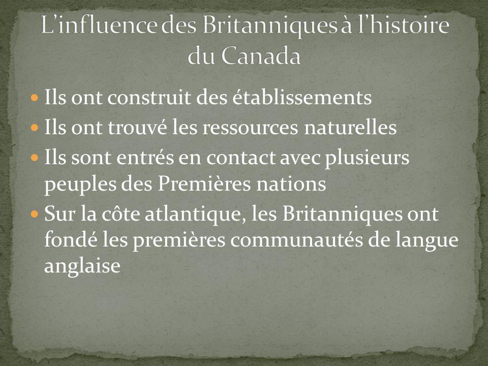 Ils ont construit des établissements Ils ont trouvé les ressources naturelles Ils sont entrés en contact avec plusieurs peuples des Premières nations Sur la côte atlantique, les Britanniques ont fondé les premières communautés de langue anglaise