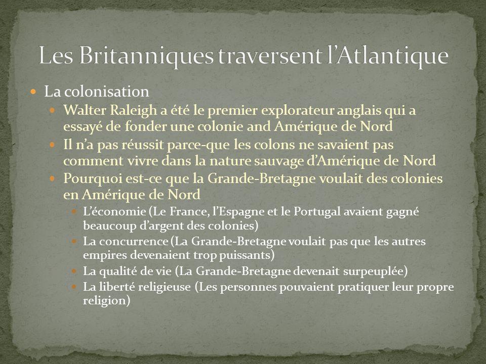 La colonisation Walter Raleigh a été le premier explorateur anglais qui a essayé de fonder une colonie and Amérique de Nord Il na pas réussit parce-que les colons ne savaient pas comment vivre dans la nature sauvage dAmérique de Nord Pourquoi est-ce que la Grande-Bretagne voulait des colonies en Amérique de Nord Léconomie (Le France, lEspagne et le Portugal avaient gagné beaucoup dargent des colonies) La concurrence (La Grande-Bretagne voulait pas que les autres empires devenaient trop puissants) La qualité de vie (La Grande-Bretagne devenait surpeuplée) La liberté religieuse (Les personnes pouvaient pratiquer leur propre religion)
