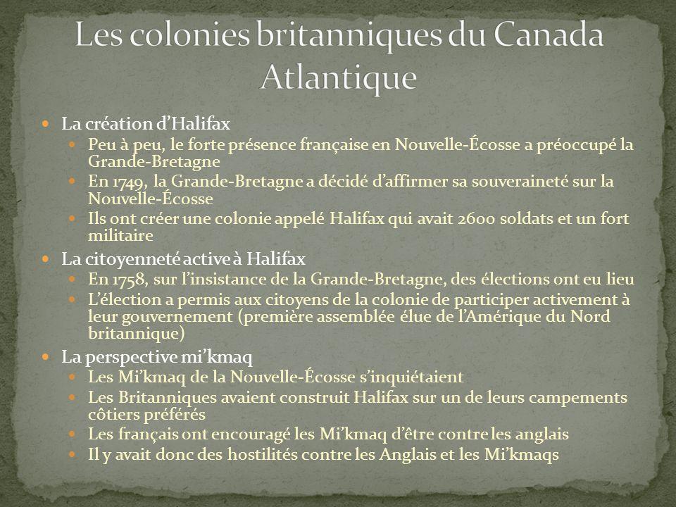 La création dHalifax Peu à peu, le forte présence française en Nouvelle-Écosse a préoccupé la Grande-Bretagne En 1749, la Grande-Bretagne a décidé daffirmer sa souveraineté sur la Nouvelle-Écosse Ils ont créer une colonie appelé Halifax qui avait 2600 soldats et un fort militaire La citoyenneté active à Halifax En 1758, sur linsistance de la Grande-Bretagne, des élections ont eu lieu Lélection a permis aux citoyens de la colonie de participer activement à leur gouvernement (première assemblée élue de lAmérique du Nord britannique) La perspective mikmaq Les Mikmaq de la Nouvelle-Écosse sinquiétaient Les Britanniques avaient construit Halifax sur un de leurs campements côtiers préférés Les français ont encouragé les Mikmaq dêtre contre les anglais Il y avait donc des hostilités contre les Anglais et les Mikmaqs