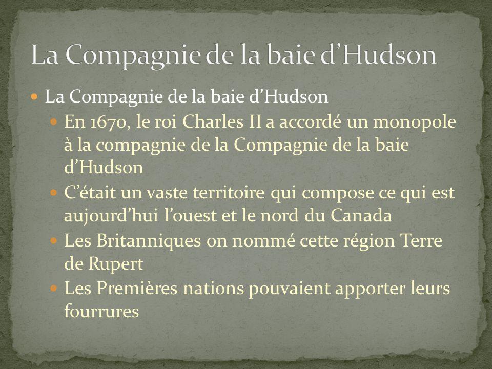 La Compagnie de la baie dHudson En 1670, le roi Charles II a accordé un monopole à la compagnie de la Compagnie de la baie dHudson Cétait un vaste territoire qui compose ce qui est aujourdhui louest et le nord du Canada Les Britanniques on nommé cette région Terre de Rupert Les Premières nations pouvaient apporter leurs fourrures