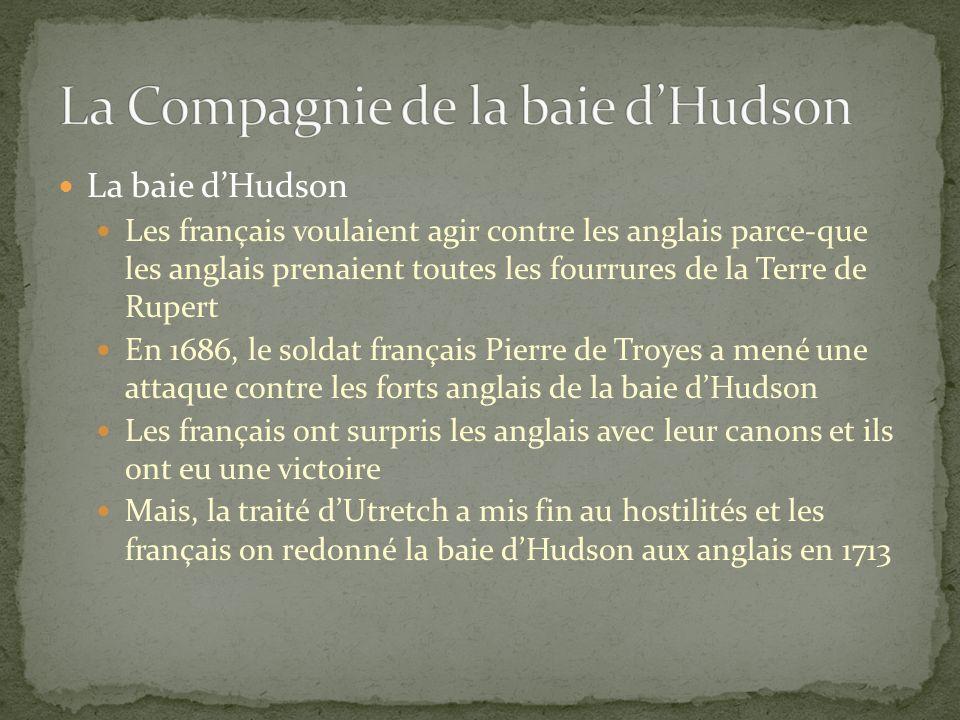 La baie dHudson Les français voulaient agir contre les anglais parce-que les anglais prenaient toutes les fourrures de la Terre de Rupert En 1686, le