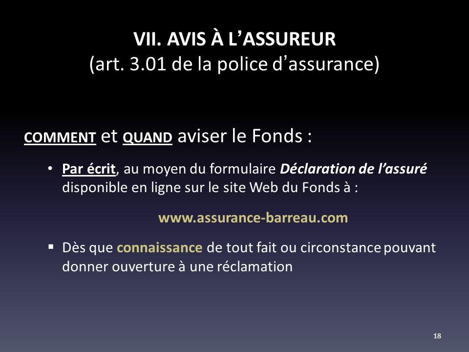 VII. AVIS À LASSUREUR (art. 3.01 de la police dassurance) COMMENT et QUAND aviser le Fonds : Par écrit, au moyen du formulaire Déclaration de lassuré