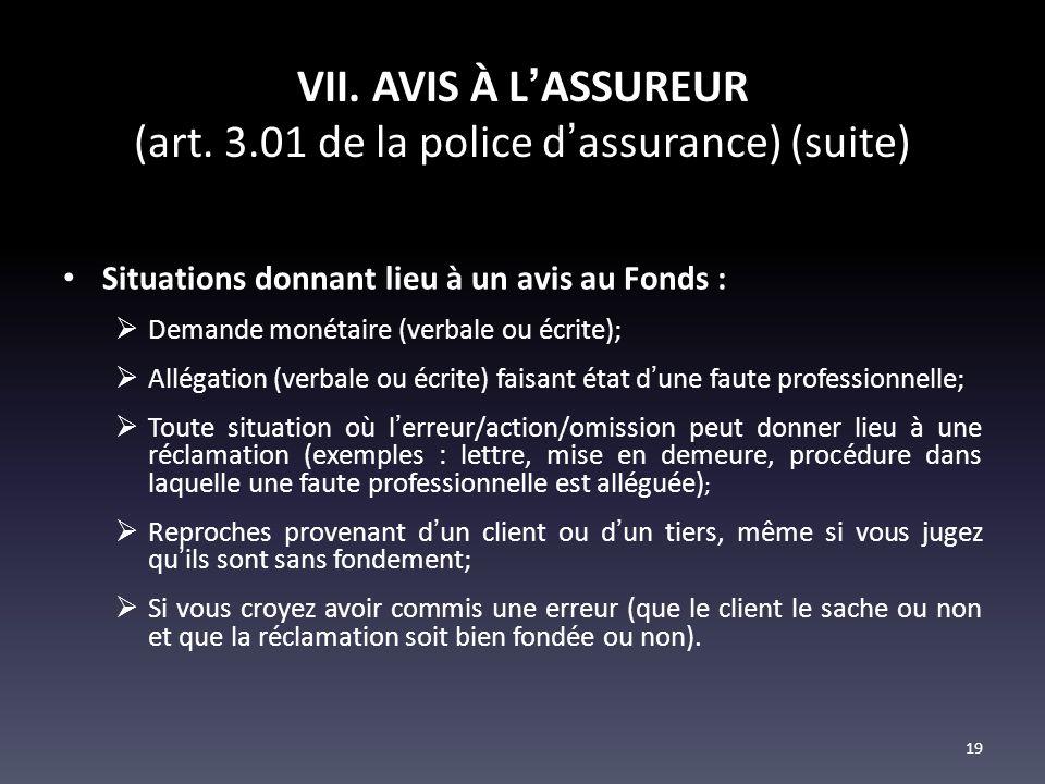 VII. AVIS À LASSUREUR (art. 3.01 de la police dassurance) (suite) Situations donnant lieu à un avis au Fonds : Demande monétaire (verbale ou écrite);