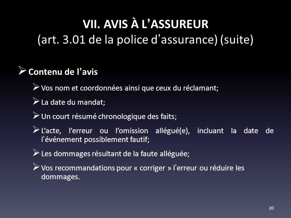 VII. AVIS À LASSUREUR (art. 3.01 de la police dassurance) (suite) Contenu de lavis Vos nom et coordonnées ainsi que ceux du réclamant; La date du mand