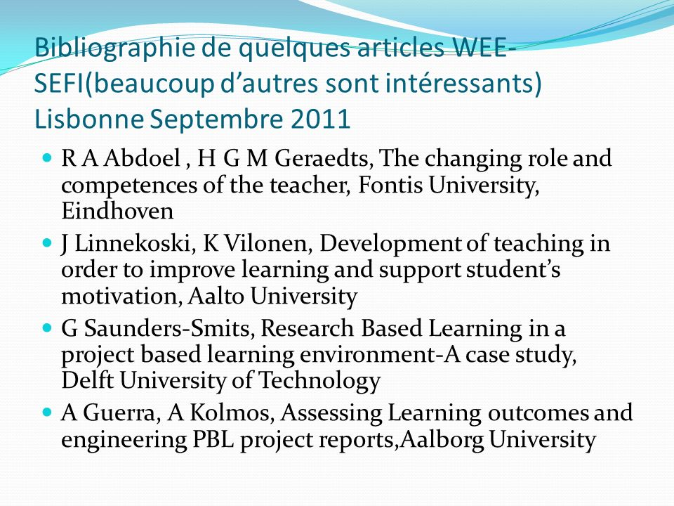 Bibliographie de quelques articles WEE- SEFI(beaucoup dautres sont intéressants) Lisbonne Septembre 2011 R A Abdoel, H G M Geraedts, The changing role and competences of the teacher, Fontis University, Eindhoven J Linnekoski, K Vilonen, Development of teaching in order to improve learning and support students motivation, Aalto University G Saunders-Smits, Research Based Learning in a project based learning environment-A case study, Delft University of Technology A Guerra, A Kolmos, Assessing Learning outcomes and engineering PBL project reports,Aalborg University
