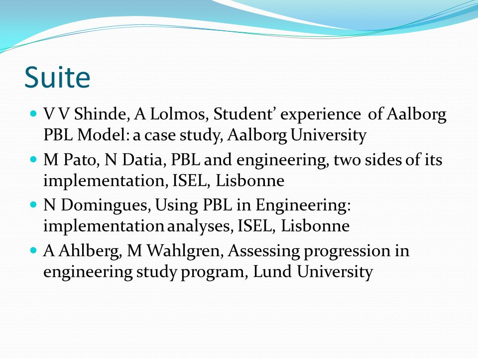 Suite V V Shinde, A Lolmos, Student experience of Aalborg PBL Model: a case study, Aalborg University M Pato, N Datia, PBL and engineering, two sides of its implementation, ISEL, Lisbonne N Domingues, Using PBL in Engineering: implementation analyses, ISEL, Lisbonne A Ahlberg, M Wahlgren, Assessing progression in engineering study program, Lund University
