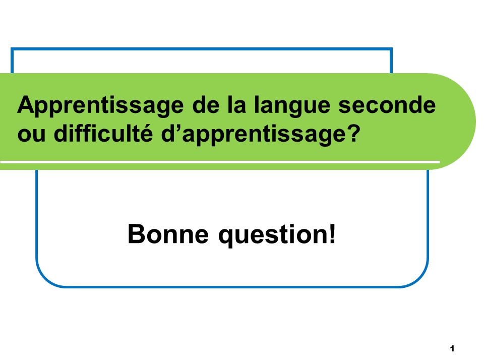 1 Apprentissage de la langue seconde ou difficulté dapprentissage? Bonne question! 1