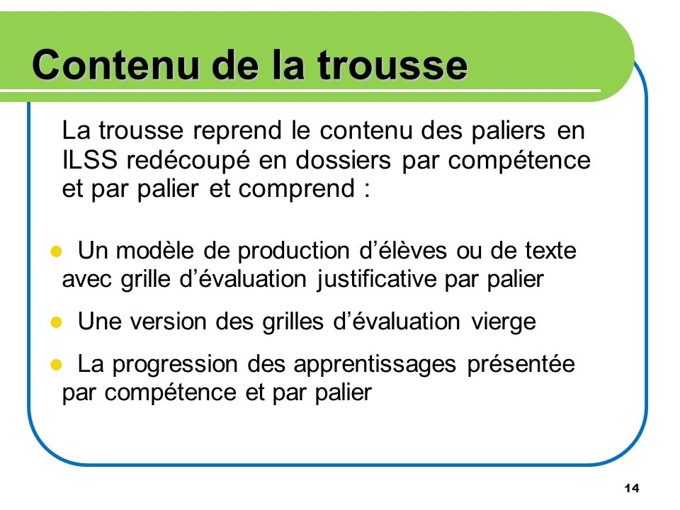 14 Contenu de la trousse La trousse reprend le contenu des paliers en ILSS redécoupé en dossiers par compétence et par palier et comprend : Un modèle