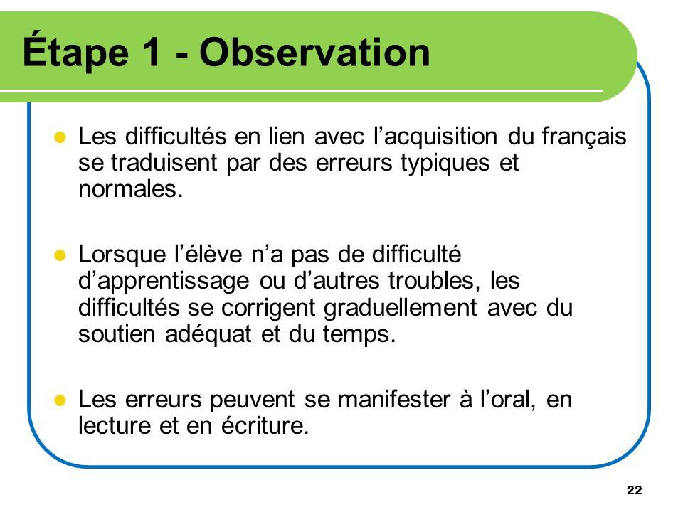 22 Étape 1 - Observation Les difficultés en lien avec lacquisition du français se traduisent par des erreurs typiques et normales. Lorsque lélève na p