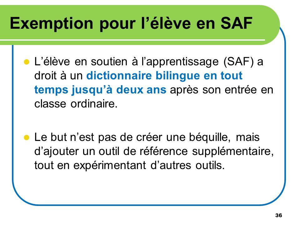 36 Exemption pour lélève en SAF Lélève en soutien à lapprentissage (SAF) a droit à un dictionnaire bilingue en tout temps jusquà deux ans après son en