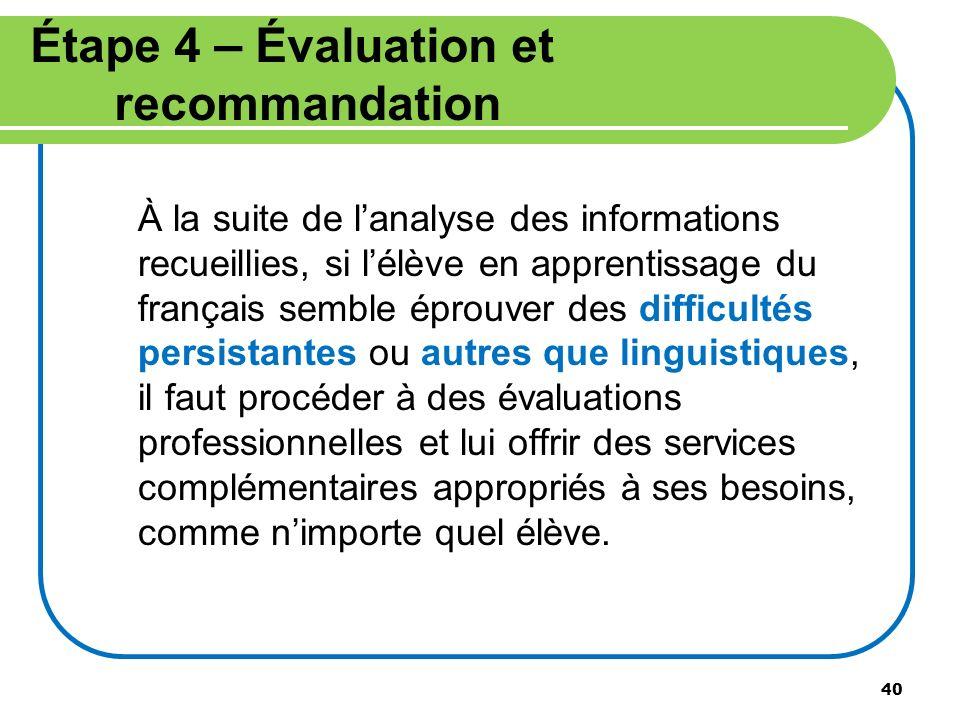 40 Étape 4 – Évaluation et recommandation À la suite de lanalyse des informations recueillies, si lélève en apprentissage du français semble éprouver