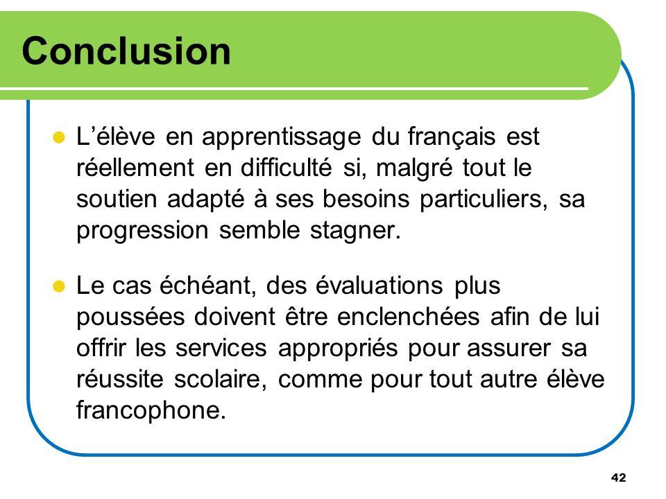 42 Conclusion Lélève en apprentissage du français est réellement en difficulté si, malgré tout le soutien adapté à ses besoins particuliers, sa progre