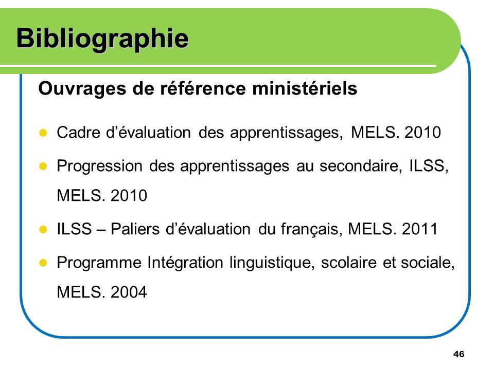46 Bibliographie Ouvrages de référence ministériels Cadre dévaluation des apprentissages, MELS. 2010 Progression des apprentissages au secondaire, ILS