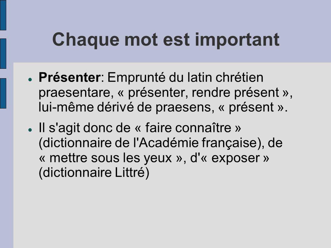 Chaque mot est important Présenter: Emprunté du latin chrétien praesentare, « présenter, rendre présent », lui-même dérivé de praesens, « présent ». I