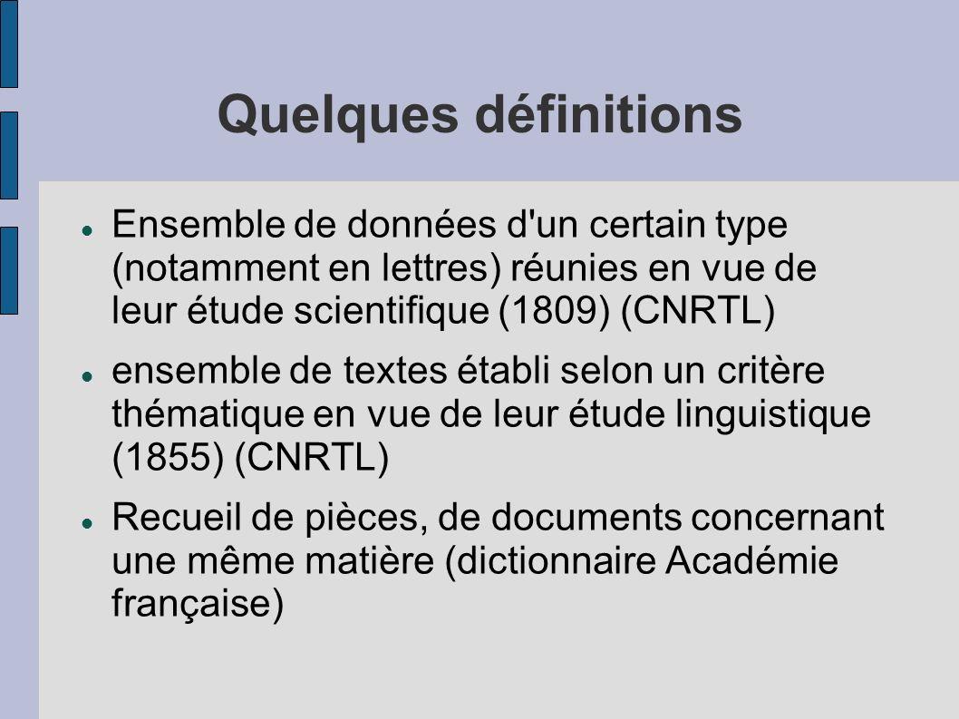 Quelques définitions Ensemble de données d'un certain type (notamment en lettres) réunies en vue de leur étude scientifique (1809) (CNRTL) ensemble de