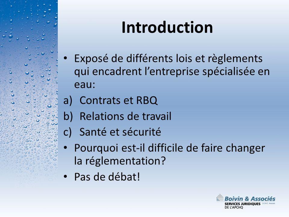 Introduction Exposé de différents lois et règlements qui encadrent lentreprise spécialisée en eau: a)Contrats et RBQ b)Relations de travail c)Santé et