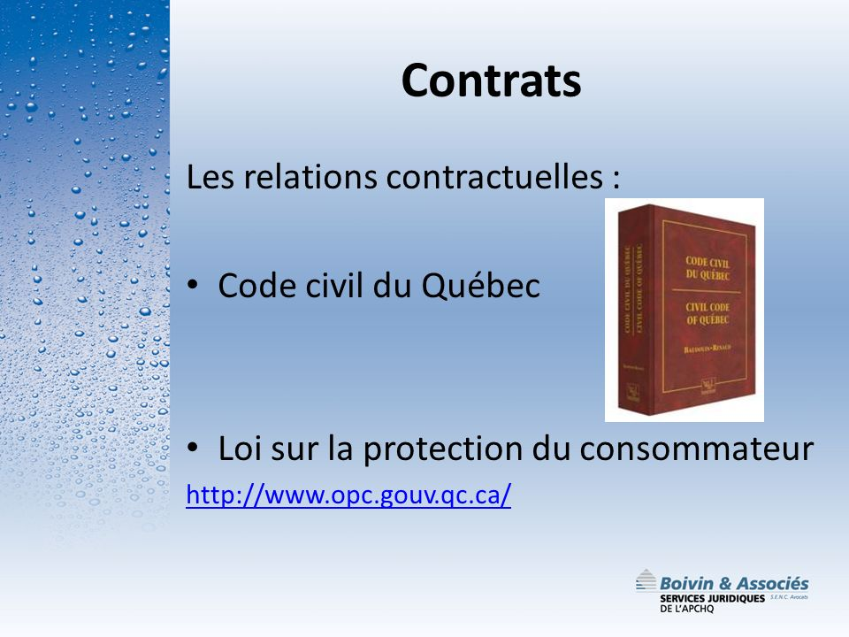Contrats Les relations contractuelles : Code civil du Québec Loi sur la protection du consommateur http://www.opc.gouv.qc.ca/