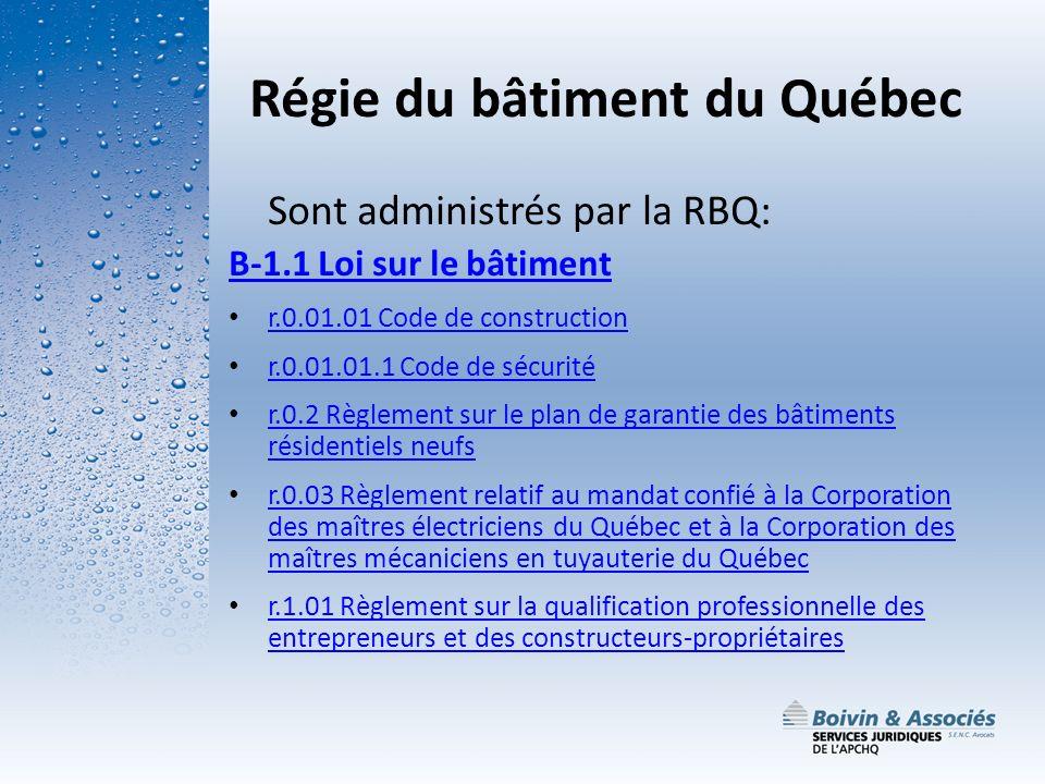 Régie du bâtiment du Québec Sont administrés par la RBQ: B-1.1 Loi sur le bâtiment r.0.01.01 Code de construction r.0.01.01.1 Code de sécurité r.0.2 R
