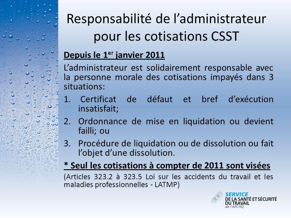 Responsabilité de ladministrateur pour les cotisations CSST Depuis le 1 er janvier 2011 Ladministrateur est solidairement responsable avec la personne