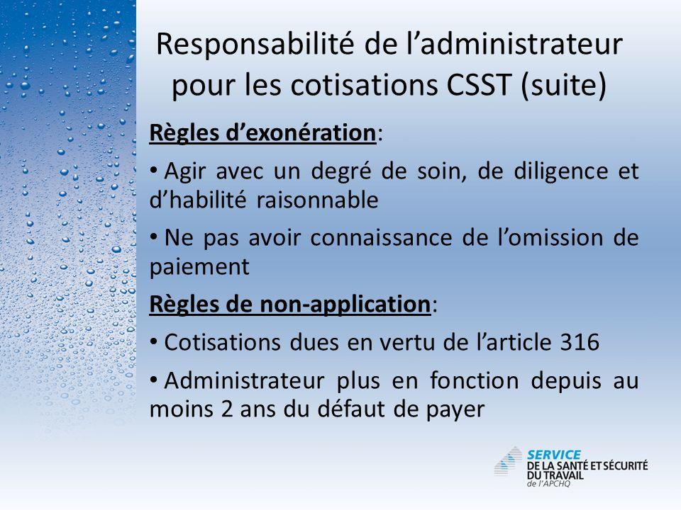 Responsabilité de ladministrateur pour les cotisations CSST (suite) Règles dexonération: Agir avec un degré de soin, de diligence et dhabilité raisonn