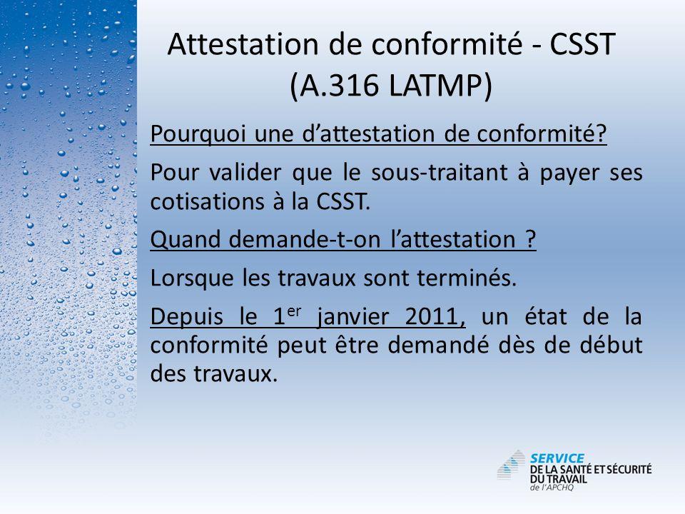 Attestation de conformité - CSST (A.316 LATMP) Pourquoi une dattestation de conformité? Pour valider que le sous-traitant à payer ses cotisations à la