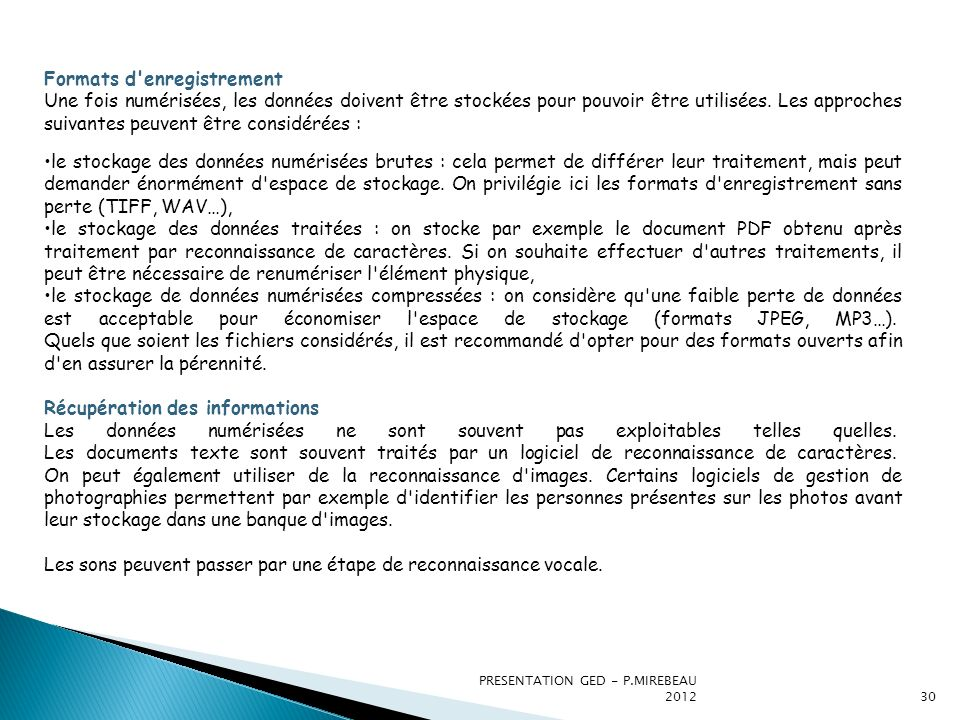 PRESENTATION GED - P.MIREBEAU 201231 SYNTHESE DES ETAPES DE LA MISE EN PRODUCTION DUNE GED AUDIT TECHNIQUE ET ORGANISATIONNEL DES SYSTEMES DOCUMENTAIRES EXISTANTS SYSTEMES DINFORMATIONSArchitecture du système dinformation Environnement Applicatif UTILISATEURSHabitudes de travail Utilisations des documents papier, électroniques ACQUISITION DE LINFORMATION TYPE DE DOCUMENTS ELECTRONIQUES Documents de texte (Word, PDF…) Images GIF,JPG,TIFF,PNG… Enregistrements Video et sonores Pages Web RECENSEMENTS DES DOCUMENTS ELECTRONIQUES Inventaire des formats Classement thématique Localisation physique NUMERISATION DES DOCUMENTS PAPIERS PRODUCTION DE NOUVEAUX DOCUMENTS ELECTRONIQUES