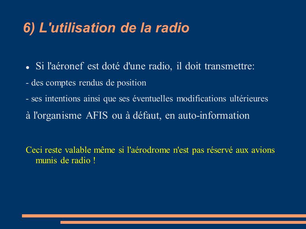 6) L'utilisation de la radio Si l'aéronef est doté d'une radio, il doit transmettre: - des comptes rendus de position - ses intentions ainsi que ses é