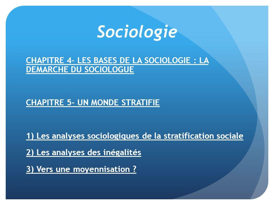 Sociologie CHAPITRE 4- LES BASES DE LA SOCIOLOGIE : LA DEMARCHE DU SOCIOLOGUE CHAPITRE 5- UN MONDE STRATIFIE 1) Les analyses sociologiques de la strat