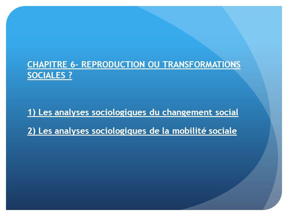 CHAPITRE 6- REPRODUCTION OU TRANSFORMATIONS SOCIALES ? 1) Les analyses sociologiques du changement social 2) Les analyses sociologiques de la mobilité