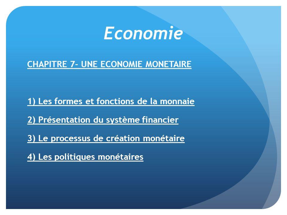 Economie CHAPITRE 7- UNE ECONOMIE MONETAIRE 1) Les formes et fonctions de la monnaie 2) Présentation du système financier 3) Le processus de création monétaire 4) Les politiques monétaires