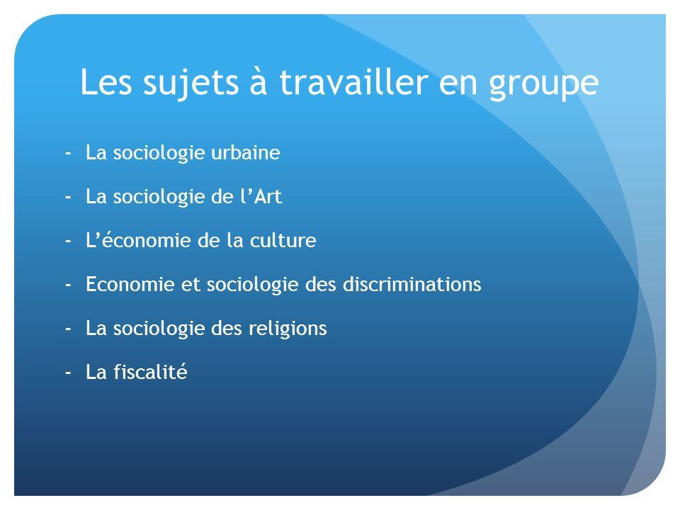 Les sujets à travailler en groupe -La sociologie urbaine -La sociologie de lArt -Léconomie de la culture -Economie et sociologie des discriminations -La sociologie des religions -La fiscalité