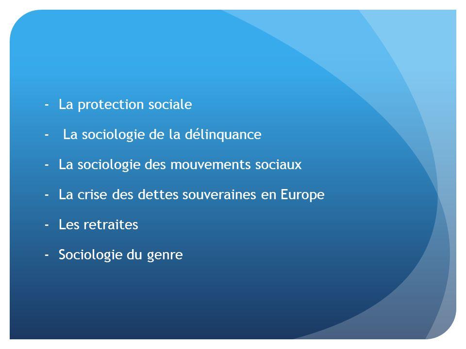 -La protection sociale - La sociologie de la délinquance -La sociologie des mouvements sociaux -La crise des dettes souveraines en Europe -Les retraites -Sociologie du genre
