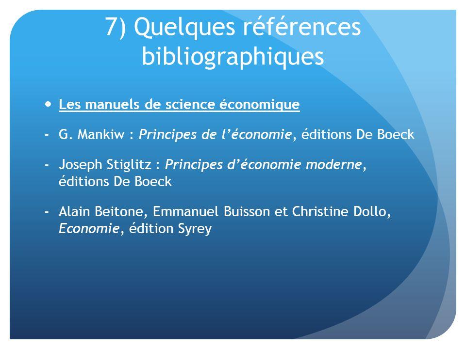 7) Quelques références bibliographiques Les manuels de science économique -G. Mankiw : Principes de léconomie, éditions De Boeck -Joseph Stiglitz : Pr