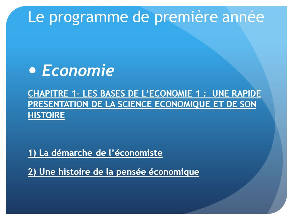 Le programme de première année Economie CHAPITRE 1- LES BASES DE LECONOMIE 1 : UNE RAPIDE PRESENTATION DE LA SCIENCE ECONOMIQUE ET DE SON HISTOIRE 1) La démarche de léconomiste 2) Une histoire de la pensée économique