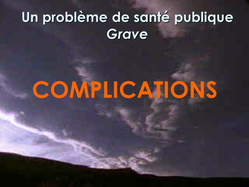 Un problème de santé publique Grave COMPLICATIONS