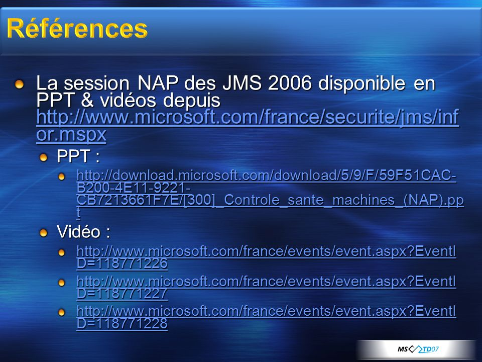 La session NAP des JMS 2006 disponible en PPT & vidéos depuis http://www.microsoft.com/france/securite/jms/inf or.mspx http://www.microsoft.com/france