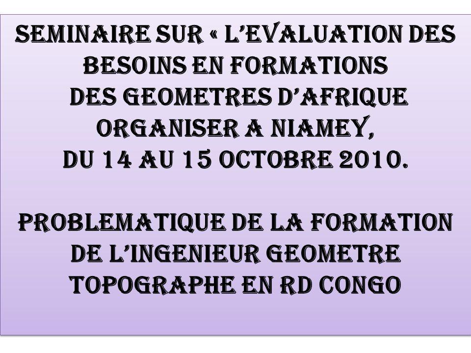 SEMINAIRE SUR « LEVALUATION DES BESOINS EN FORMATIONS DES GEOMETRES DAFRIQUE ORGANISER A NIAMEY, DU 14 AU 15 OCTOBRE 2010. PROBLEMATIQUE DE LA FORMATI