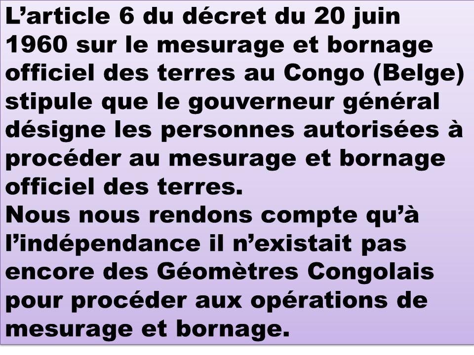Larticle 6 du décret du 20 juin 1960 sur le mesurage et bornage officiel des terres au Congo (Belge) stipule que le gouverneur général désigne les personnes autorisées à procéder au mesurage et bornage officiel des terres.