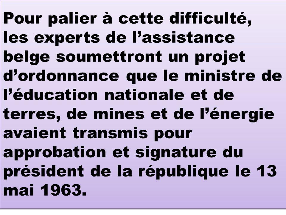 Pour palier à cette difficulté, les experts de lassistance belge soumettront un projet dordonnance que le ministre de léducation nationale et de terres, de mines et de lénergie avaient transmis pour approbation et signature du président de la république le 13 mai 1963.