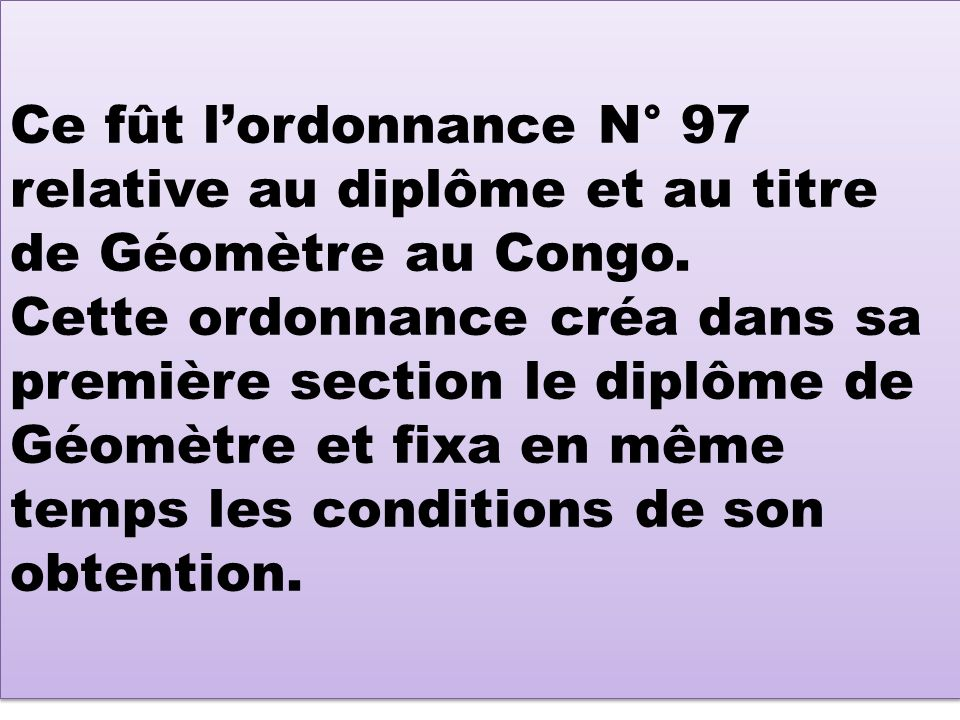 Ce fût lordonnance N° 97 relative au diplôme et au titre de Géomètre au Congo. Cette ordonnance créa dans sa première section le diplôme de Géomètre e