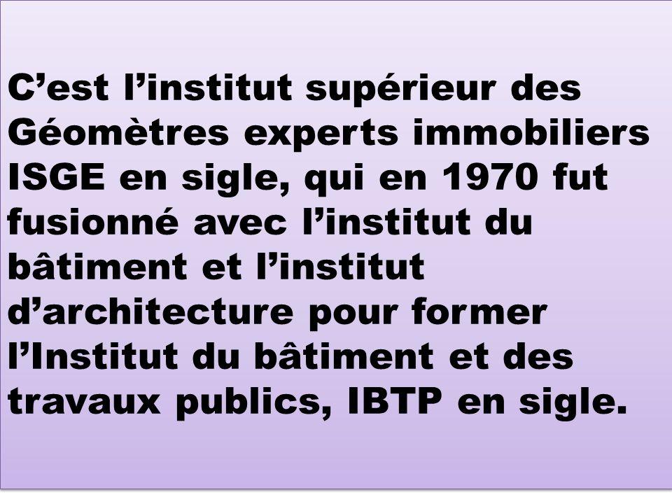 Cest linstitut supérieur des Géomètres experts immobiliers ISGE en sigle, qui en 1970 fut fusionné avec linstitut du bâtiment et linstitut darchitecture pour former lInstitut du bâtiment et des travaux publics, IBTP en sigle.