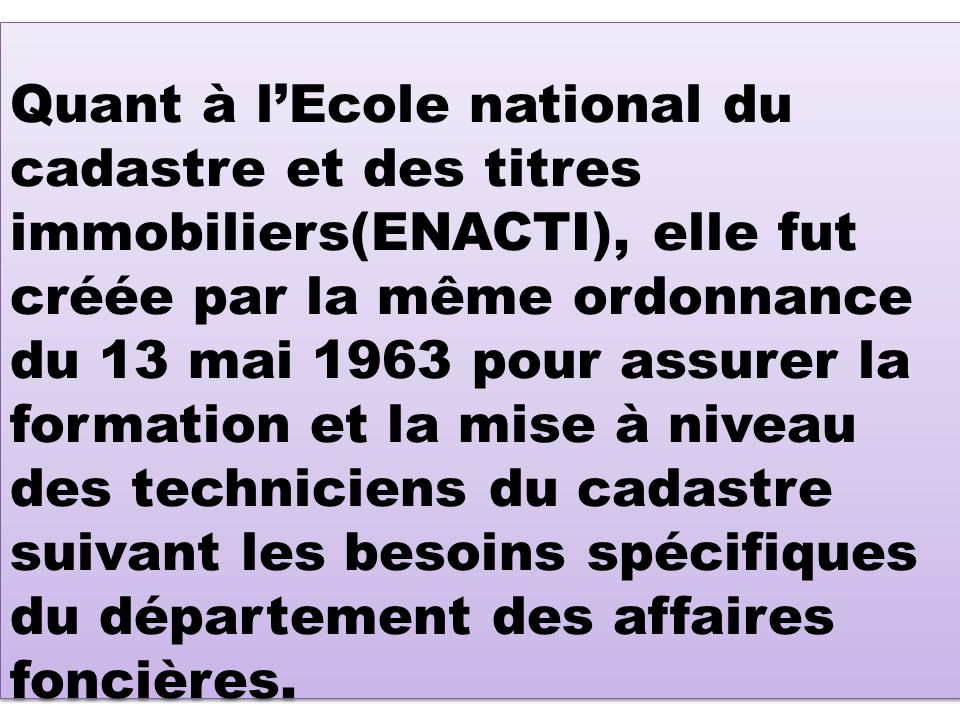 Quant à lEcole national du cadastre et des titres immobiliers(ENACTI), elle fut créée par la même ordonnance du 13 mai 1963 pour assurer la formation et la mise à niveau des techniciens du cadastre suivant les besoins spécifiques du département des affaires foncières.