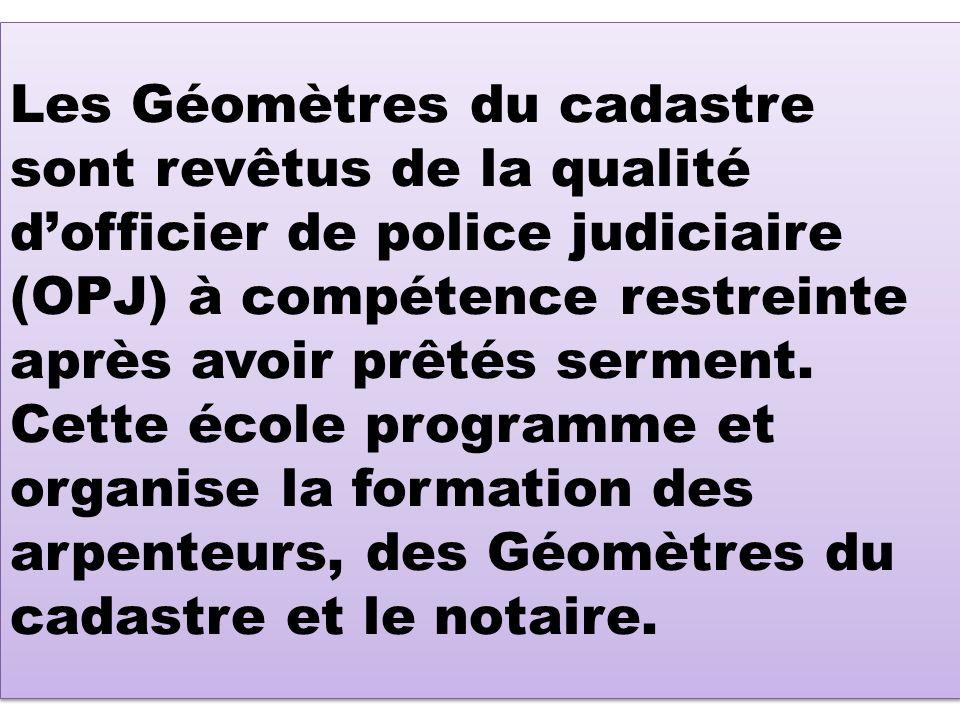 Les Géomètres du cadastre sont revêtus de la qualité dofficier de police judiciaire (OPJ) à compétence restreinte après avoir prêtés serment. Cette éc