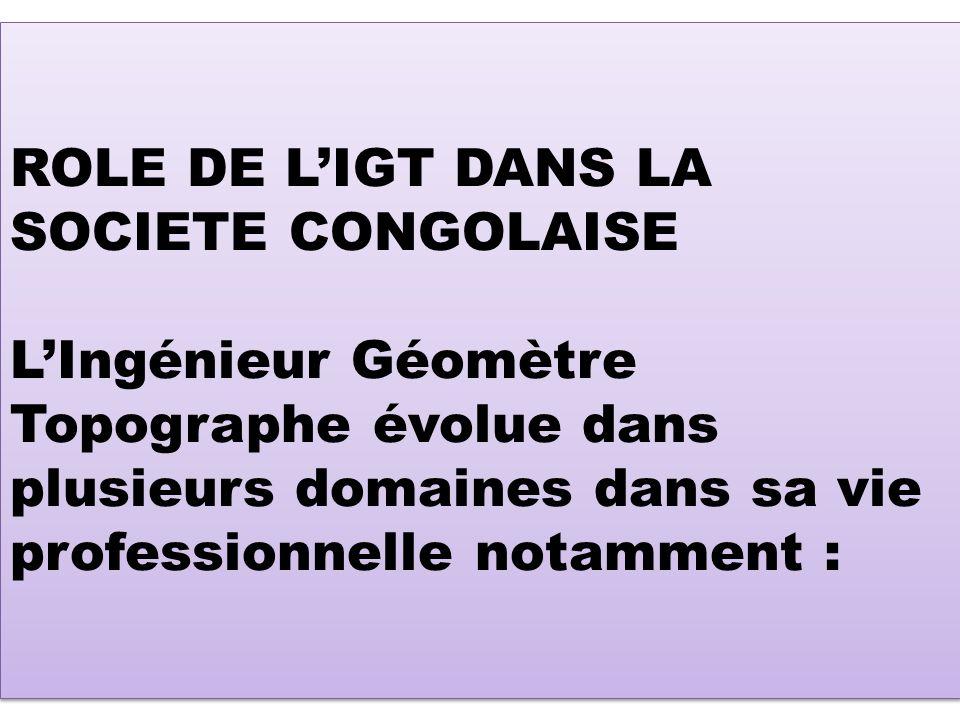 ROLE DE LIGT DANS LA SOCIETE CONGOLAISE LIngénieur Géomètre Topographe évolue dans plusieurs domaines dans sa vie professionnelle notamment :
