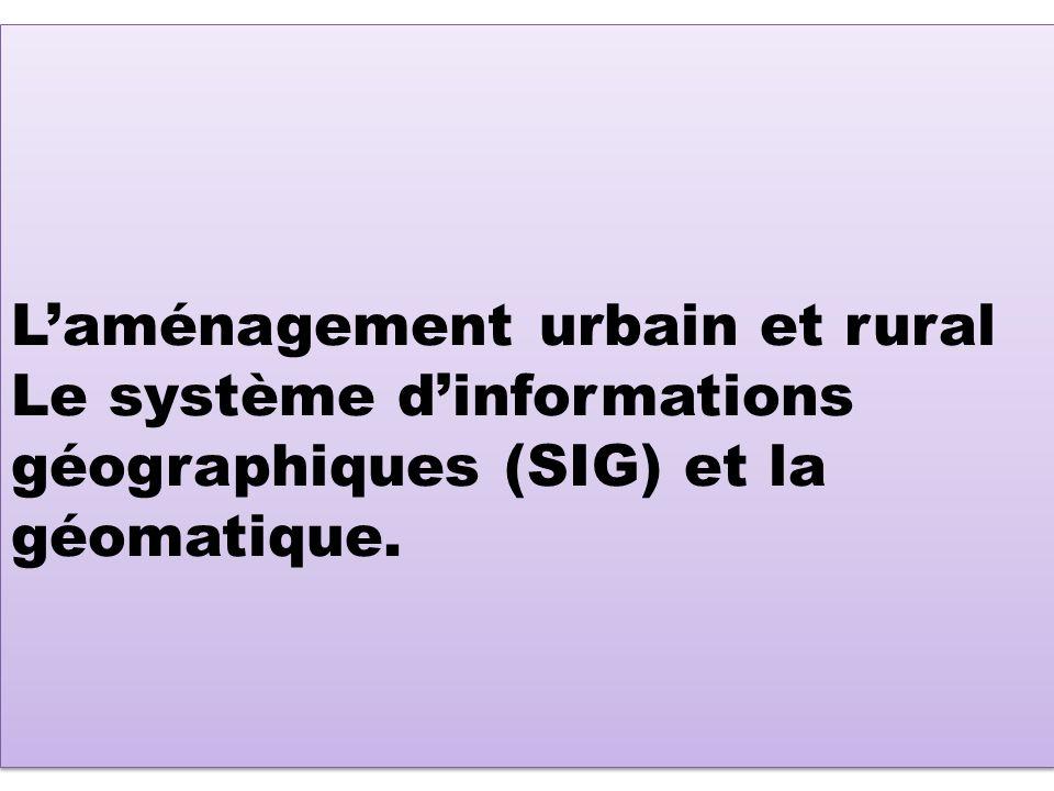Laménagement urbain et rural Le système dinformations géographiques (SIG) et la géomatique.