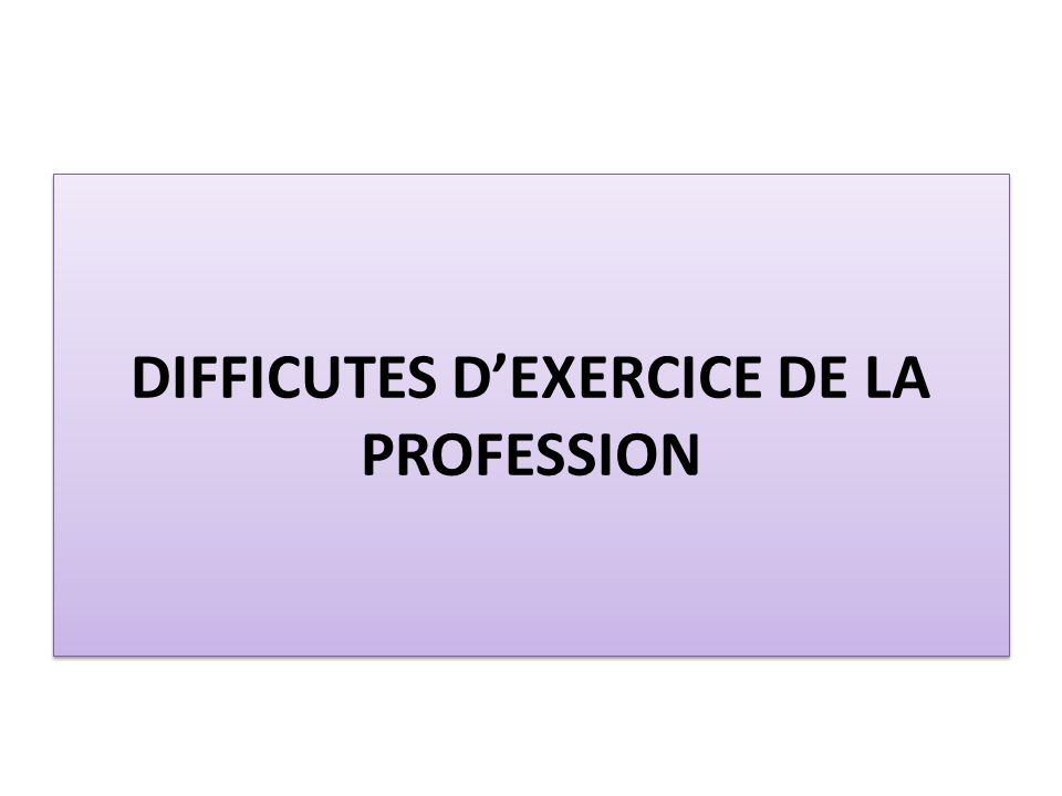 DIFFICUTES DEXERCICE DE LA PROFESSION