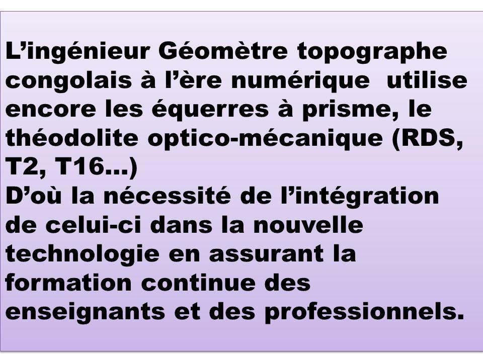 Lingénieur Géomètre topographe congolais à lère numérique utilise encore les équerres à prisme, le théodolite optico-mécanique (RDS, T2, T16…) Doù la nécessité de lintégration de celui-ci dans la nouvelle technologie en assurant la formation continue des enseignants et des professionnels.